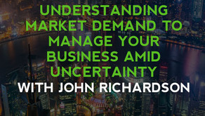 Understanding Market Demand To Manage Your Business Amid Uncertainty With John Richardson