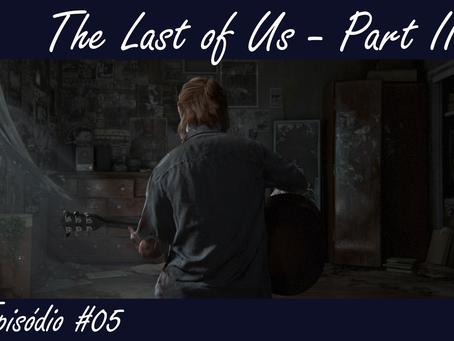 Episódio #05 - The Last of Us - Part II