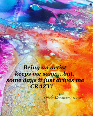 Being an Artist keeps me sane...but some days it just drives me CRAZY!