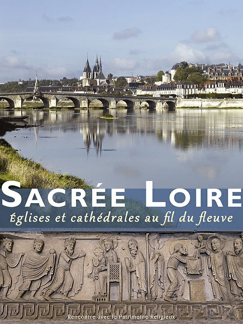 Sacrée Loire. Eglises et cathédrales au fil du fleuve