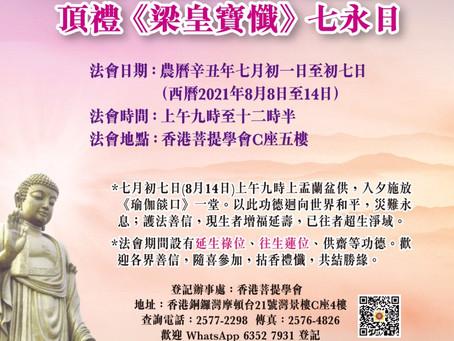 香港菩提學會啟建「盂蘭盆供大法會」頂禮《梁皇寶懺》七永日           日期: 2021年8月8日-14日(農曆七月初一至初七日)              時間: 上午 9:00-12:30