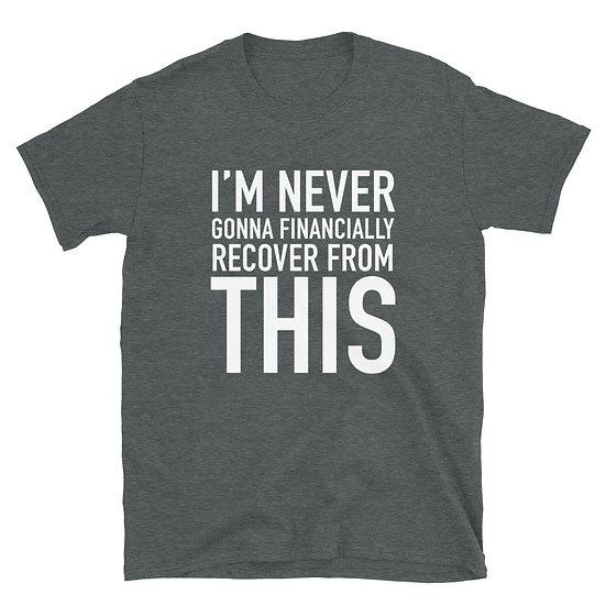 I'm Never Gonna Financially Recover From This - Short-Sleeve Unisex T-Shirt