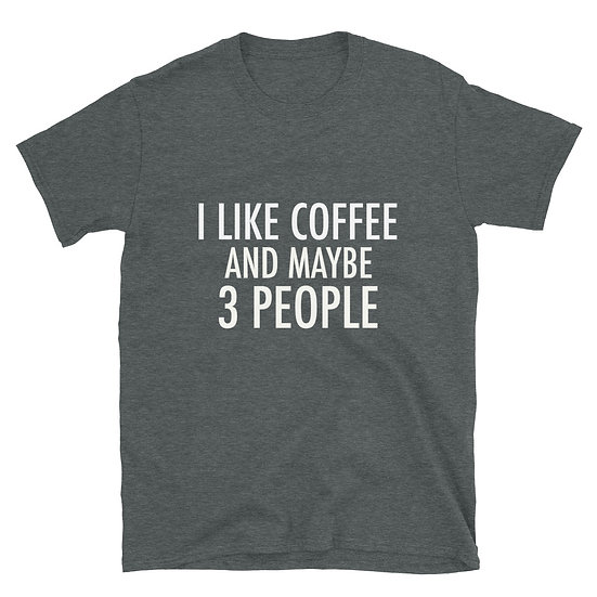 I Like Coffee and Maybe 3 People - Short-Sleeve Unisex T-Shirt