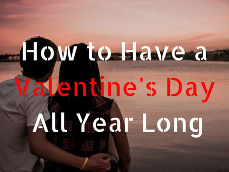 How To Have A Valentine's Day All Year Long