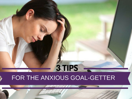 3 Tips For The Anxious Goal-Getter