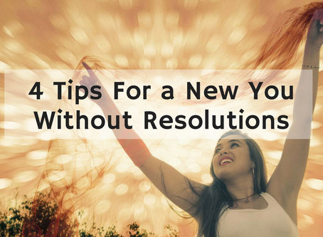 4 Tips To A New You Without Resolutions