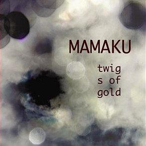MAMAKU - Twigs Of Gold