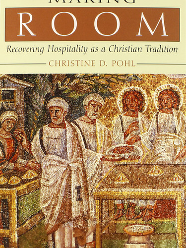 Making Room - Recovering Hospitality as a Christian Tradition by Christine D. Pohl