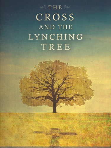 The Cross and the Lynching Tree by James H. Cone