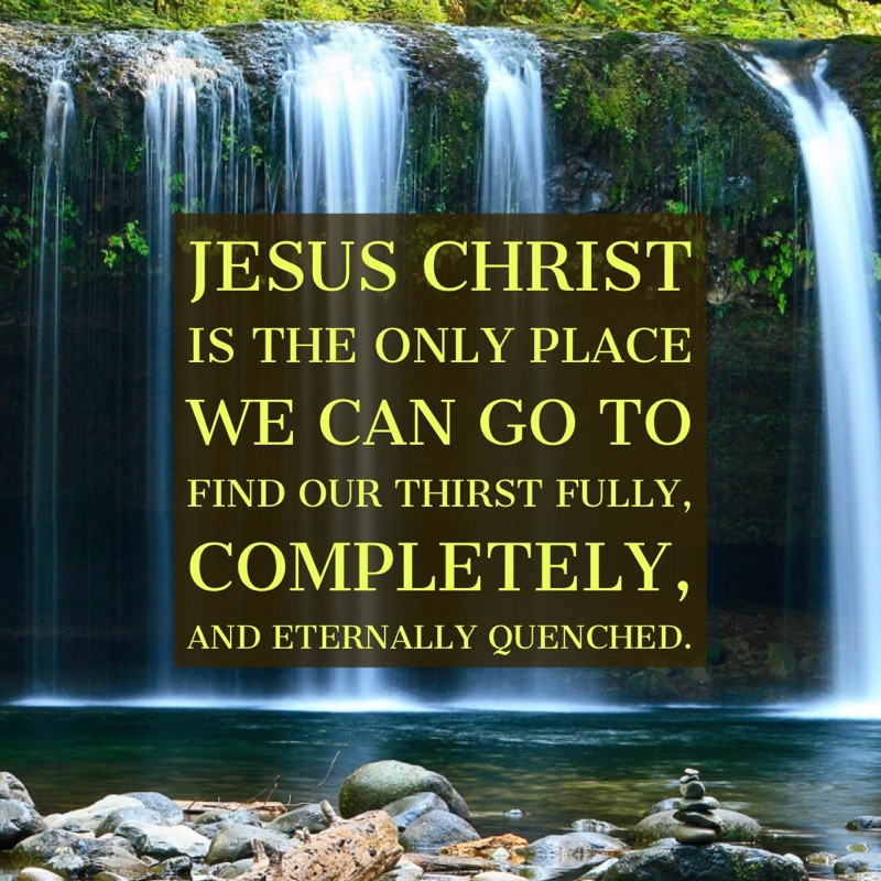 Jesus Christ is the only place we can go to find our thirst fully, completely, and eternally quenched