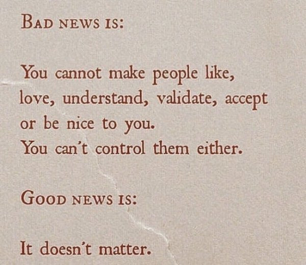 Bad News Is - You cannot make people like, love, understand, validate, accept or be nice to you. You can't control them either.  Good News is - It doesn't matter.