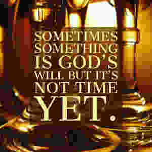 Sometimes something is God's will but it's not time yet.