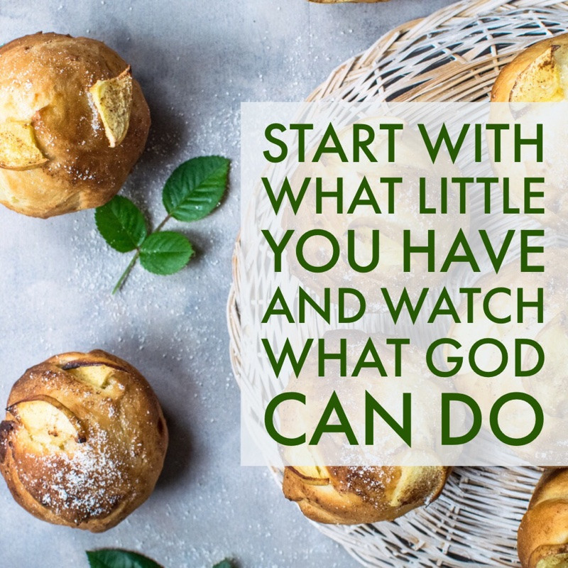 START WITH WHAT LITTLE YOU HAVE, AND WATCH WHAT GOD CAN DO.