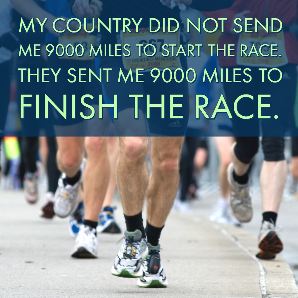 My country did not send me 9000 miles to start the race. They sent me 9000 miles to finish the race.