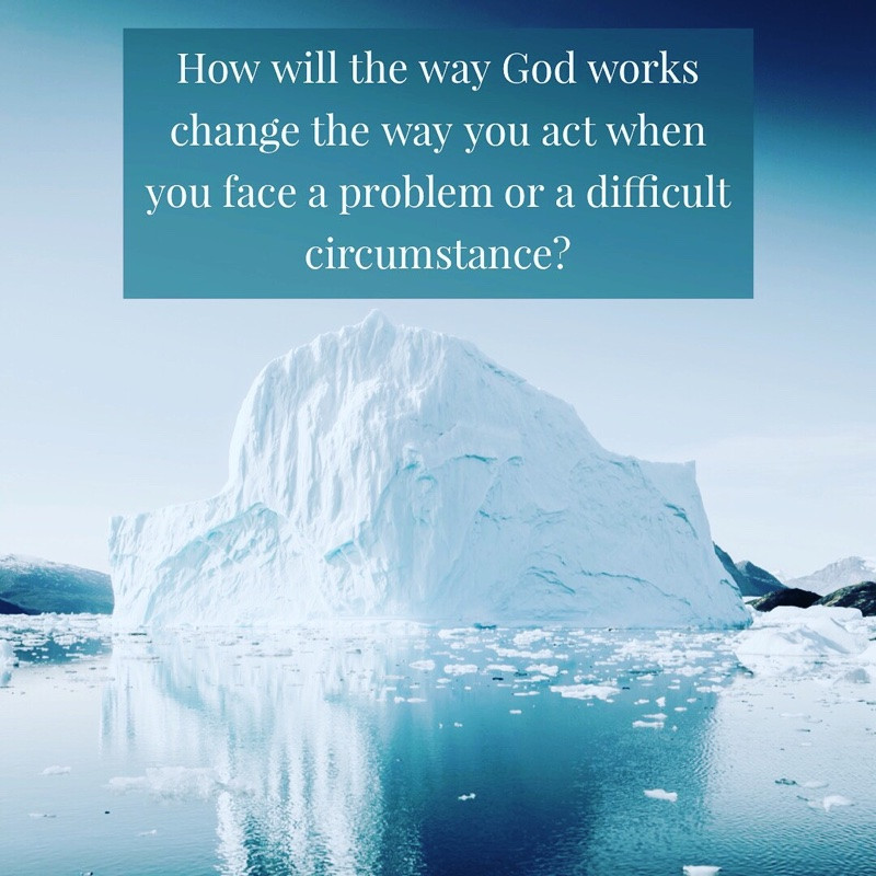 How will the way God works change the way you act when you face a problem or a difficult circumstance?