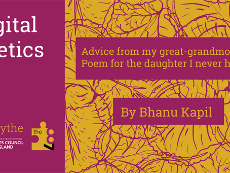 Digital Poetics #7 ADVICE FROM MY GREAT-GRANDMOTHER: POEM FOR THE DAUGHTER I NEVER HAD: Bhanu Kapil