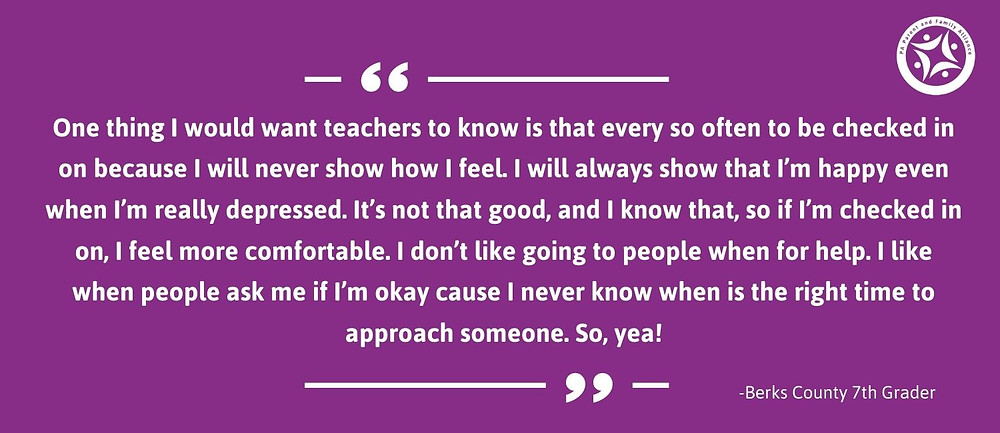 Quotes Saying: One thing I would want teachers to know is that every so often to be checked in on because I will never show how I feel. I will always show that I'm happy even when I'm really depressed. It's not that good, and I know that, so if I'm checked in on, I feel more comfortable. I don't like going to people when for help. I like when people ask me if I'm okay cause I never know when is the right time to approach someone. So, yea!