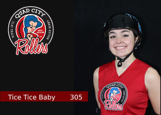 Derby Name: Tice Tice Baby  Derby Number: 305  Reason behind name and number: My Grandmother lives in an senior living apartment complex and her apartment number is 305. It is how I connected my family to my derby life; especially her because she was very empowering of me doing what I want but also concerned for my safety.   Job outside of derby: Full-time student at EICC and part-time CNA at Bickford in Moline IL  Favorite food: Vegan Chick'n Nuggets with BBQ Sauce  Favorite drink: Any type of fruit juice!   When did you start playing derby? February 1  What made you start playing derby? I loved skating outside with my friends that would longboard beside me! I knew that summer would fade away but I would still want to skate, so I thought why not do roller derby? A quick google search of derby near me and that's how I found the Quad City Rollers.   What has been your greatest accomplishment so far in derby? Being able to do transitions no matter my speed!   If you could tell yourself one thing when you started playing, what would it be? Try on people's skates/gear before ordering it! You don't know exactly what size you are so just try things on instead of wasting the money on it. Also air out your gear nasty.