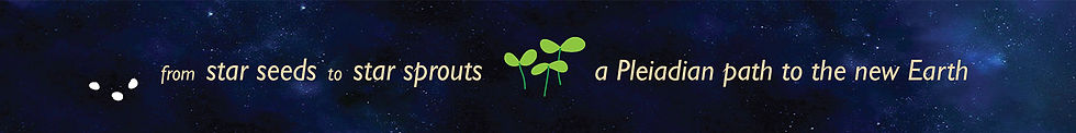 from star seeds to star sprouts, a Pleiadian path to the new Earth