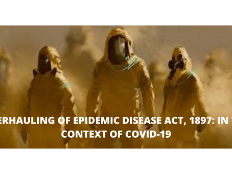 OVERHAULING OF EPIDEMIC DISEASE ACT, 1897: IN THE CONTEXT OF COVID-19