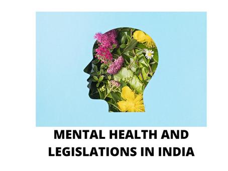 MENTAL HEALTH AND LEGISLATIONS IN INDIA