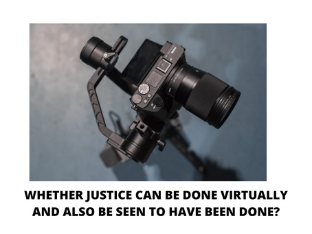 WHETHER JUSTICE CAN BE DONE VIRTUALLY AND ALSO BE SEEN TO HAVE BEEN DONE?
