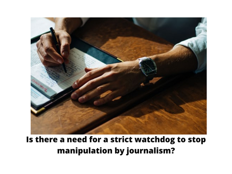 IS THERE A NEED FOR A STRICT WATCHDOG TO STOP MANIPULATION BY JOURNALISM?