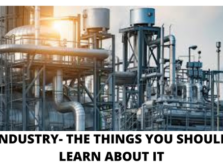 INDUSTRY- THE THINGS YOU SHOULD LEARN ABOUT IT