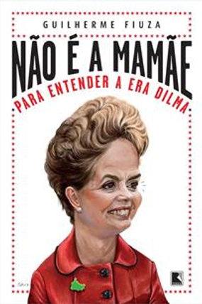 Livro Não É A Mamãe: Para Entender A Era Dilma