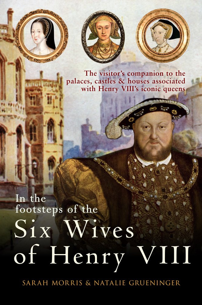 In the footsteps of the Six wives of Henry VIII by Sarah morris & Natalie Grueninger, paperback book