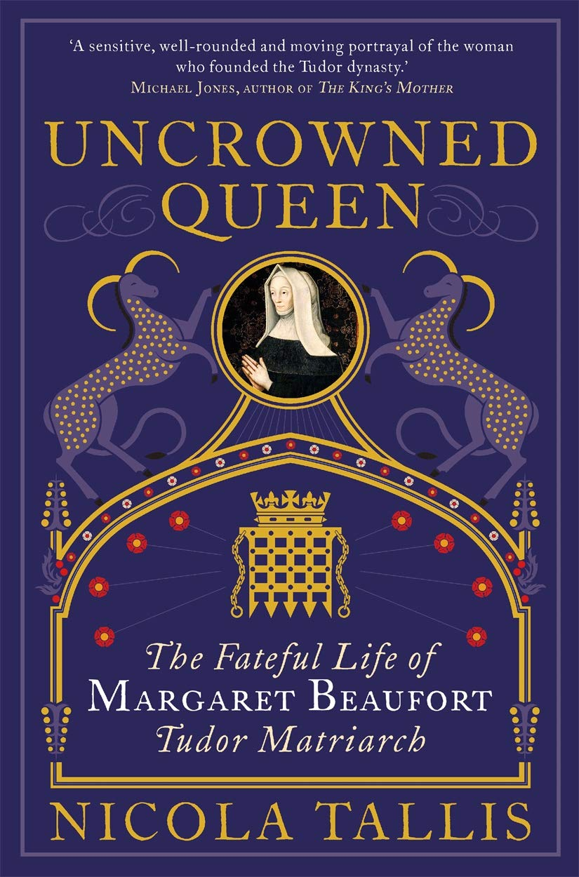 Uncrowned Queen : The Fateful Life of Margaret Beaufort, Tudor Matriarch book by Nicola Tallis, at Book Depository