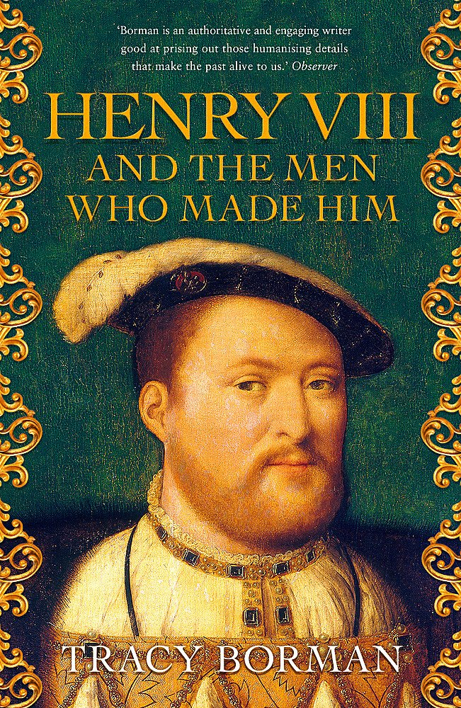 Henry VIII and the men who made him : The secret history behind the Tudor throne paperback book by Tracy Borman. Royal history books.