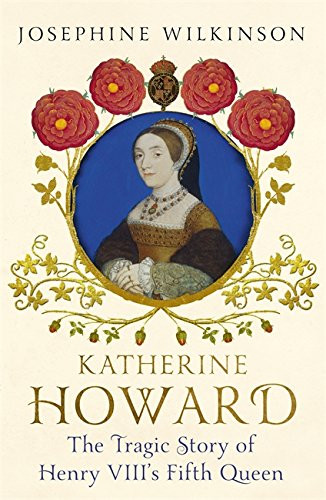 Katherine Howard - The tragic story of Henry VIII's fifth wife, by Josephine Wilkinson. Paperback book. Royal history