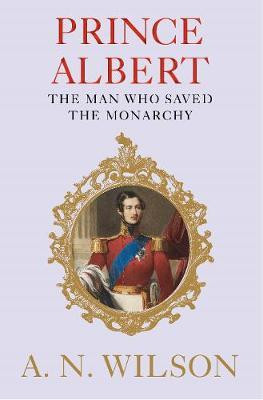 Prince Albert - The man who saved the monarchy book by A.N.Wilson