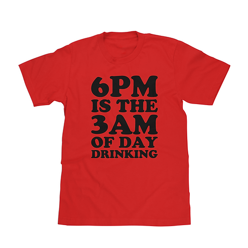 6PM is the 3AM of Day Drinking Shirt