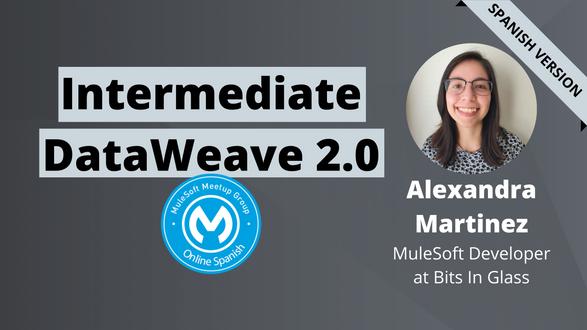 [SPANISH] Intermediate DataWeave 2.0 - Online Spanish MuleSoft Meetup #2.2