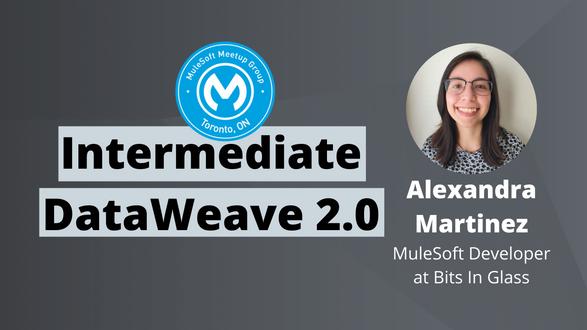Intermediate DataWeave 2.0 - Toronto Virtual MuleSoft Meetup #2.1