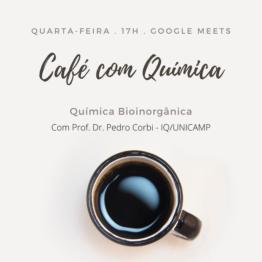 """Imagem com fundo claro, com o seguinte texto: """"Quarta-feira, 17h pelo Google Meet. Café com Química. Química Bioinorgânica com Professor Pedro Paulo Corbi, do IQ/Unicamp"""