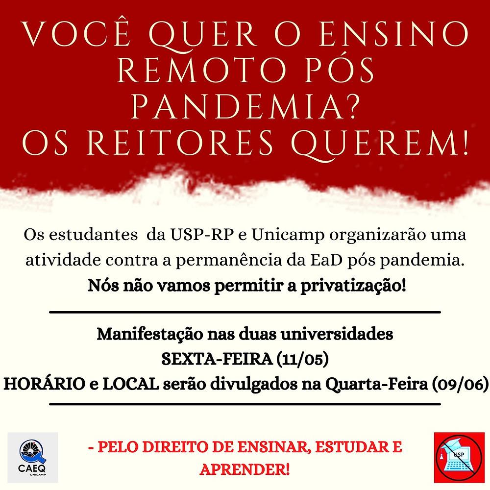 """#paratodeslerem - Imagem de divulgação de nota composta pela Universidade Estadual de São Paulo de Ribeirão Preto (USP-RP) e Universidade Estadual de Campinas (UNICAMP). Figura com fundo em branco, com um destaque em vermelho com texturas de nuvens (ou tintas). No destaque a cima em vermelho há o texto """"Você quer o ensino remoto pós pandemia? Os reitores querem!"""" em caixa alta e com fonte fina e branca. Na parte em branco a baixo está escrito """"Os estudantes da USP-RP e UNICAMP organizarão uma atividade contra a permanência da EaD (Ensino a distância) pós pandemia. Nós não vamos permitir a privatização! (esta ultima frase está em negrito)"""", a seguir um divisor em linha e em seguida o texto """"Manifestação nas duas universidades, Sexta-feira (11 de maio), horário e local serão divulgados na quarta-feira (09 de junho)"""" (em negrito e datas em caixa alto), outro divisor em linha e o texto em caixa alta e vermelho """"Pelo Direito de Ensinar, Estudar e Aprender!"""" com o logo do CAEQ à esquerda e da frente da USP contra a EaD."""