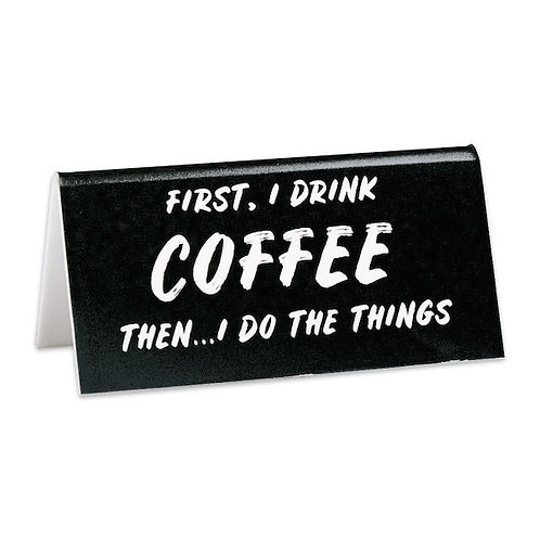 First, I Drink Coffee Then...I Do the Things Desk Sign