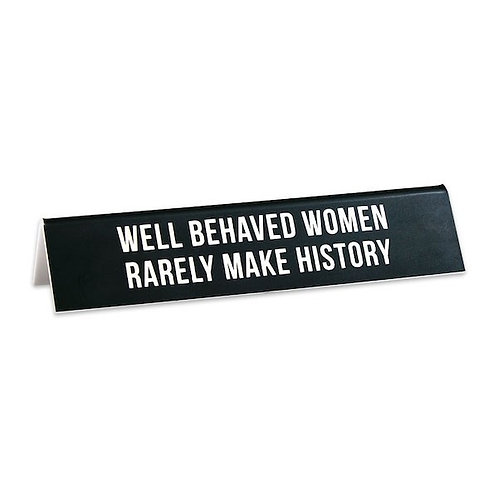 Well Behaved Women Rarely Make History Desk Sign