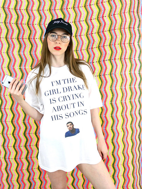 I'm The Girl Drake Is Crying About In His Songs - Tee - UNISEX - All Sizes