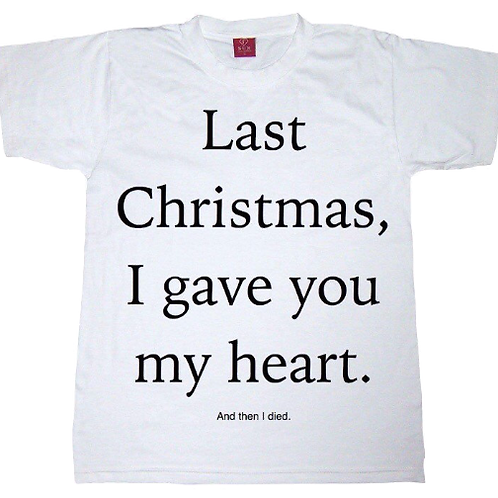 Last Christmas I gave you my heart and then I died - Unisex T-shirt - All Sizes