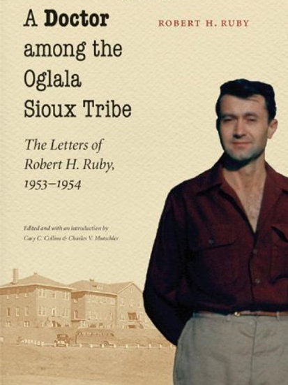 A Doctor among the Oglala Sioux Tribe: The Letters of Robert H. Ruby, 1953-1954