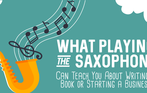 What Playing the Saxophone Can Teach You About Writing a Book or Starting a Business