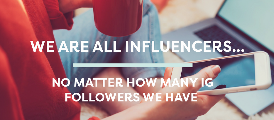 We are All Influencers... No Matter How Many IG Followers We Have