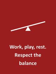Work, play, rest. Respect the balance.
