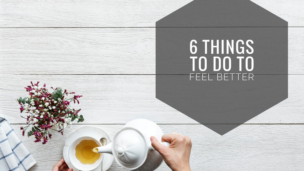 6 Things To Do To Feel Better