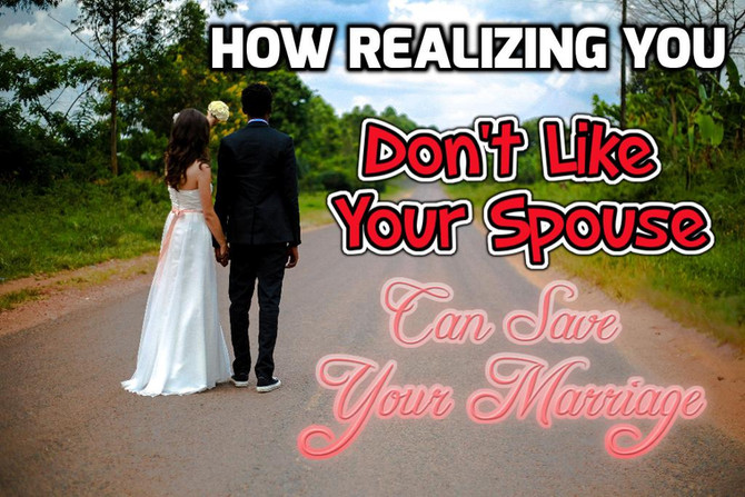 How Realizing You Don't Like Your Spouse Can Save Your Marriage