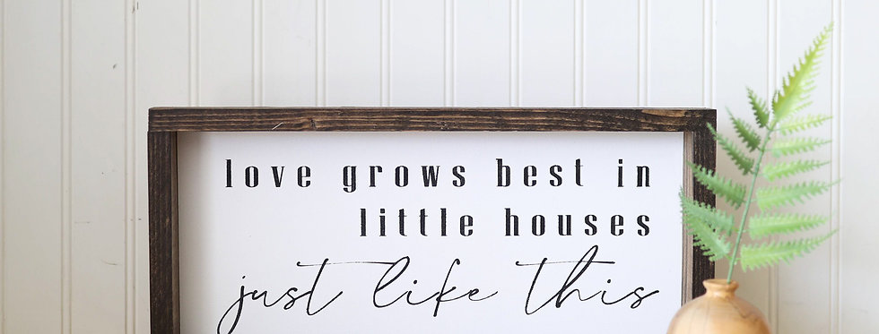 Love Grows Best in Little House Just Like This- Wood Sign